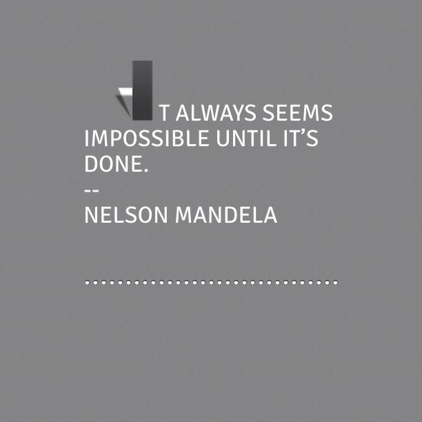 It always seems impossible un;l it's done.
